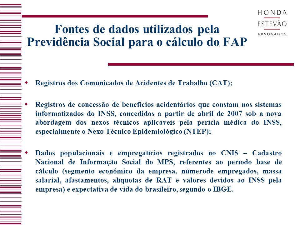 Fontes de dados utilizados pela Previdência Social para o cálculo do FAP Registros dos Comunicados de Acidentes de Trabalho (CAT); Registros de concessão de benefícios acidentários que constam nos sistemas informatizados do INSS, concedidos a partir de abril de 2007 sob a nova abordagem dos nexos técnicos aplicáveis pela perícia médica do INSS, especialmente o Nexo Técnico Epidemiológico (NTEP); Dados populacionais e empregatícios registrados no CNIS – Cadastro Nacional de Informação Social do MPS, referentes ao período base de cálculo (segmento econômico da empresa, númerode empregados, massa salarial, afastamentos, alíquotas de RAT e valores devidos ao INSS pela empresa) e expectativa de vida do brasileiro, segundo o IBGE.