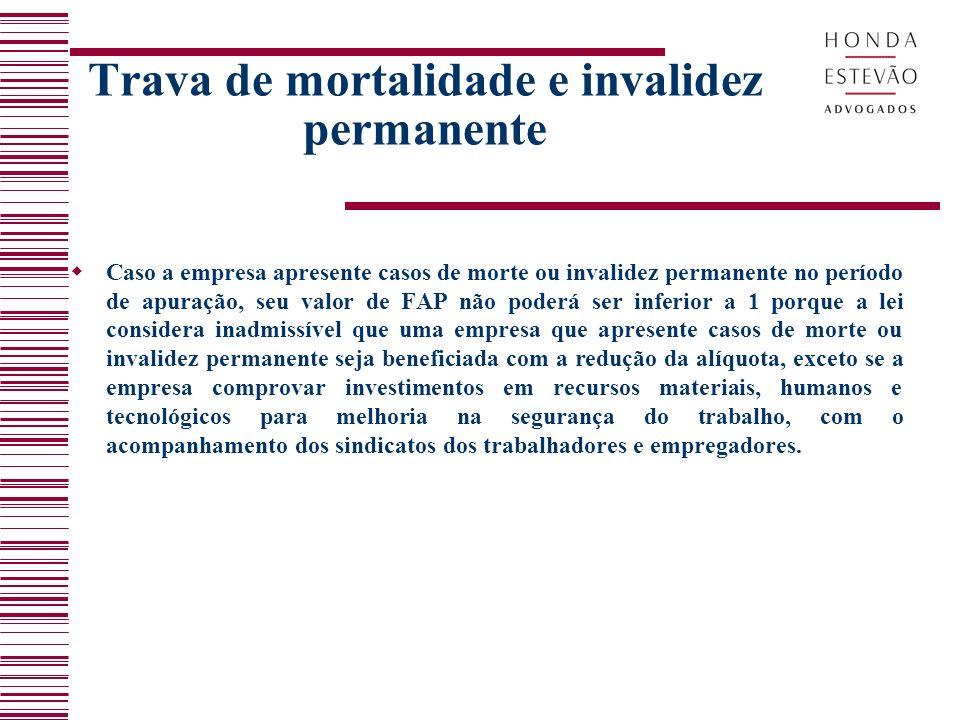 Trava de mortalidade e invalidez permanente Caso a empresa apresente casos de morte ou invalidez permanente no período de apuração, seu valor de FAP n