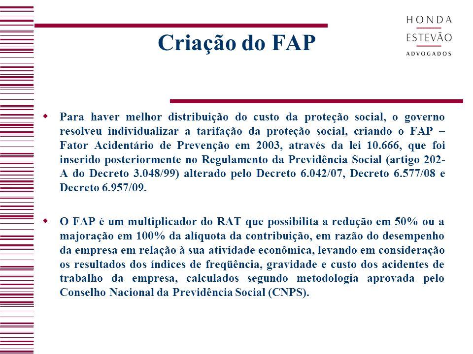Criação do FAP Para haver melhor distribuição do custo da proteção social, o governo resolveu individualizar a tarifação da proteção social, criando o FAP – Fator Acidentário de Prevenção em 2003, através da lei 10.666, que foi inserido posteriormente no Regulamento da Previdência Social (artigo 202- A do Decreto 3.048/99) alterado pelo Decreto 6.042/07, Decreto 6.577/08 e Decreto 6.957/09.