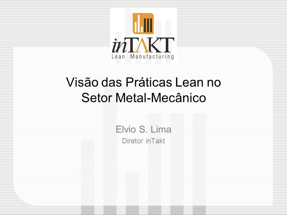 Visão das Práticas Lean no Setor Metal-Mecânico Elvio S. Lima Diretor inTakt