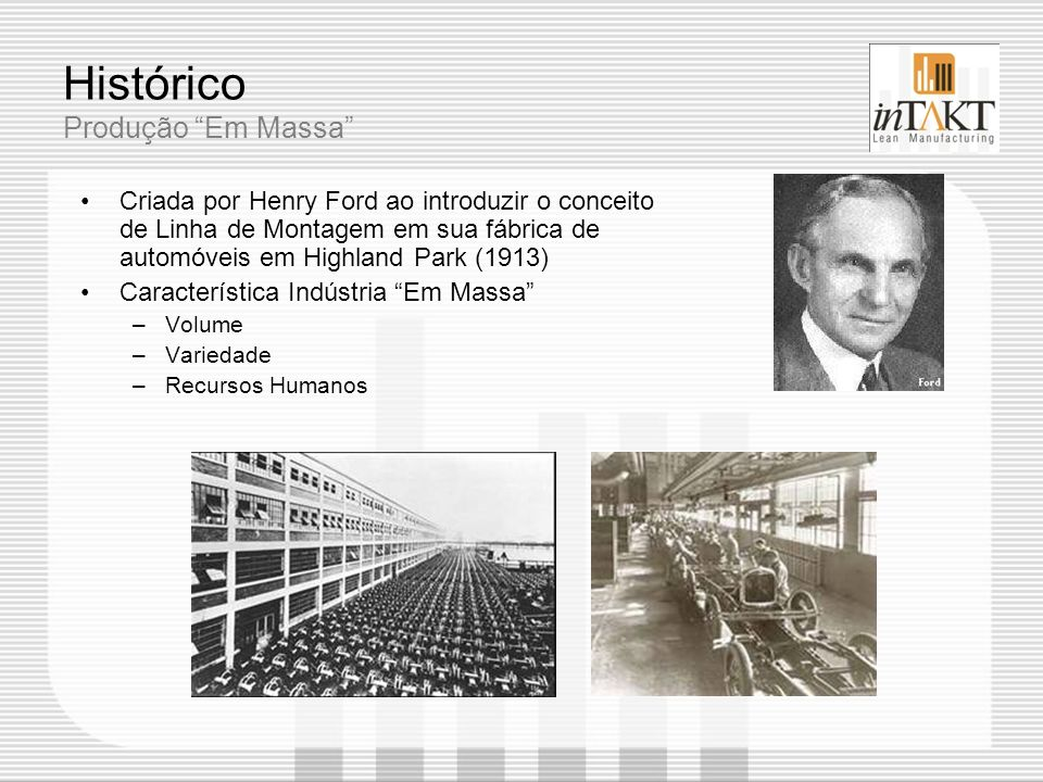 Histórico Produção Em Massa Criada por Henry Ford ao introduzir o conceito de Linha de Montagem em sua fábrica de automóveis em Highland Park (1913) C