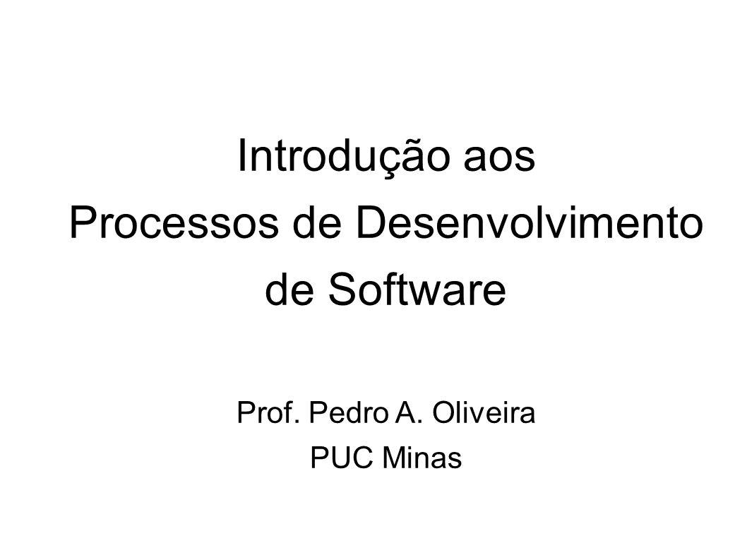 Introdução aos Processos de Desenvolvimento de Software Prof. Pedro A. Oliveira PUC Minas