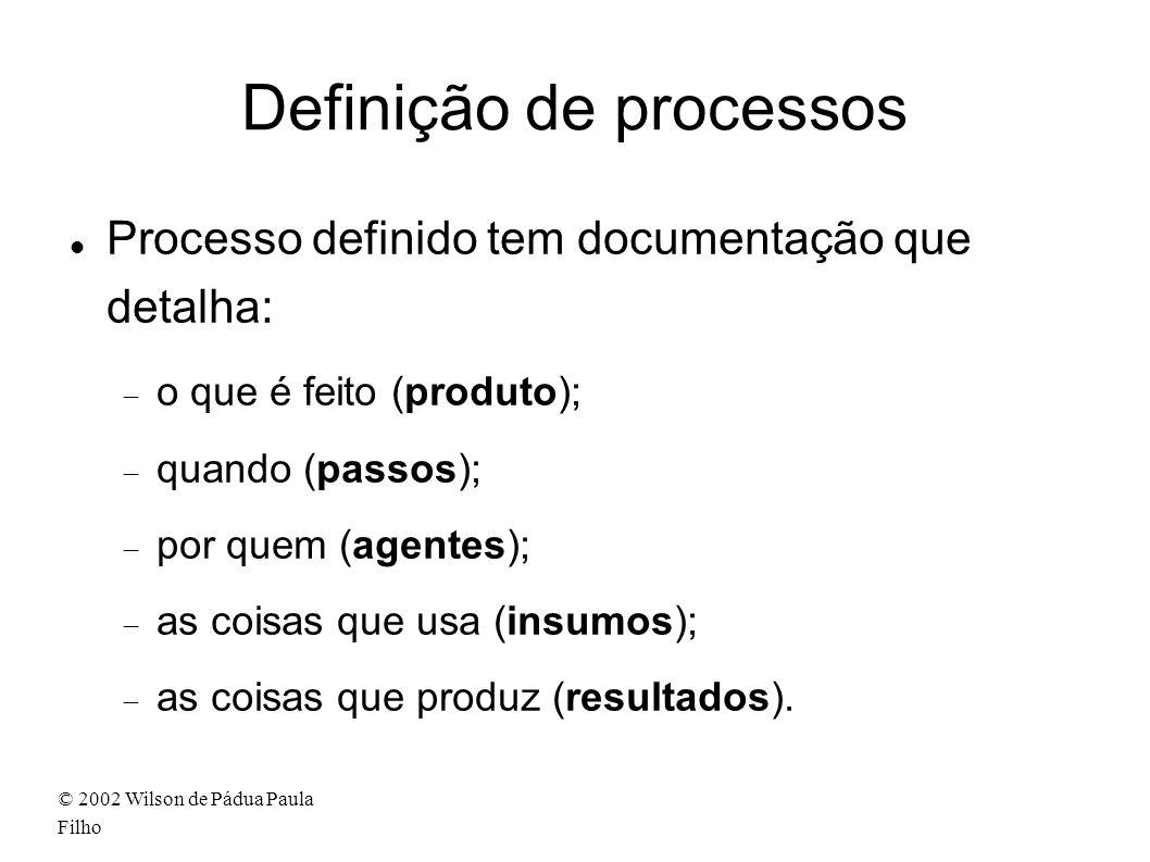 © 2002 Wilson de Pádua Paula Filho Definição de processos Processo definido tem documentação que detalha: o que é feito (produto); quando (passos); por quem (agentes); as coisas que usa (insumos); as coisas que produz (resultados).