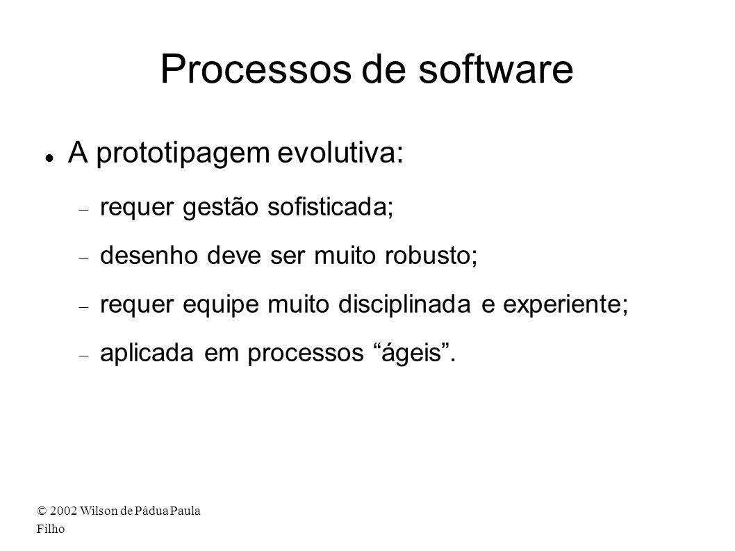 © 2002 Wilson de Pádua Paula Filho Processos de software A prototipagem evolutiva: requer gestão sofisticada; desenho deve ser muito robusto; requer equipe muito disciplinada e experiente; aplicada em processos ágeis.