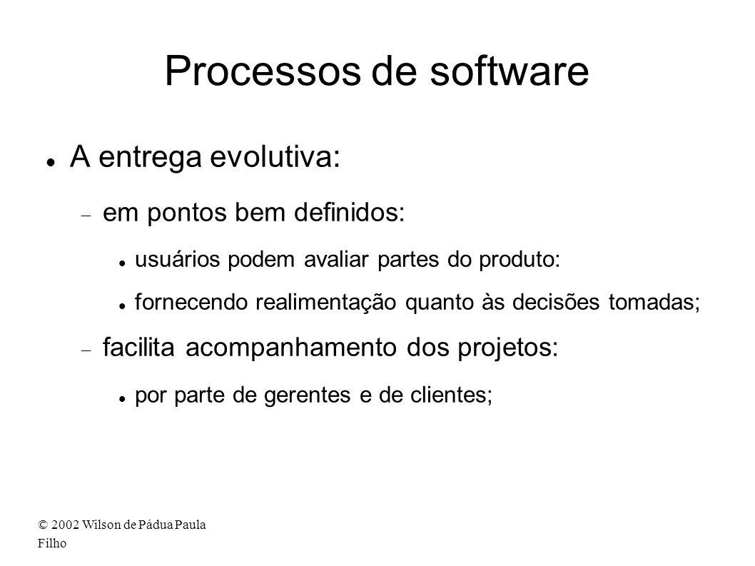 © 2002 Wilson de Pádua Paula Filho Processos de software A entrega evolutiva: em pontos bem definidos: usuários podem avaliar partes do produto: fornecendo realimentação quanto às decisões tomadas; facilita acompanhamento dos projetos: por parte de gerentes e de clientes;