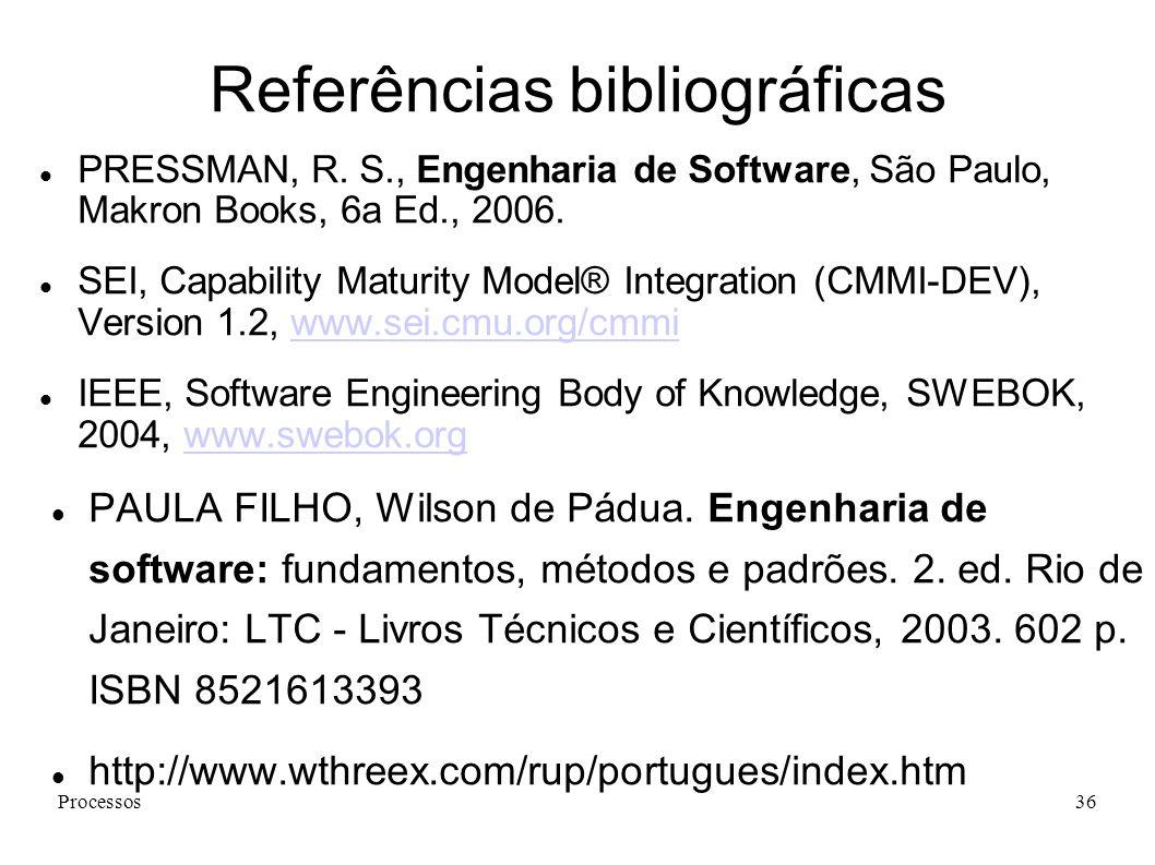 Processos36 Referências bibliográficas PRESSMAN, R. S., Engenharia de Software, São Paulo, Makron Books, 6a Ed., 2006. SEI, Capability Maturity Model®