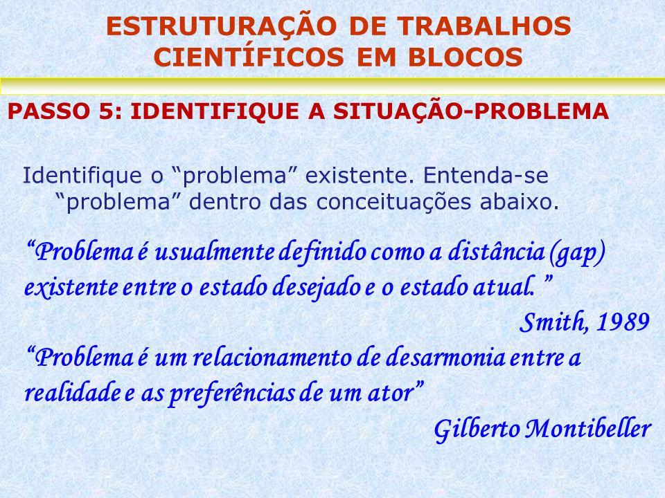 ESTRUTURAÇÃO DE TRABALHOS CIENTÍFICOS EM BLOCOS PASSO 5: IDENTIFIQUE A SITUAÇÃO-PROBLEMA Identifique o problema existente. Entenda-se problema dentro