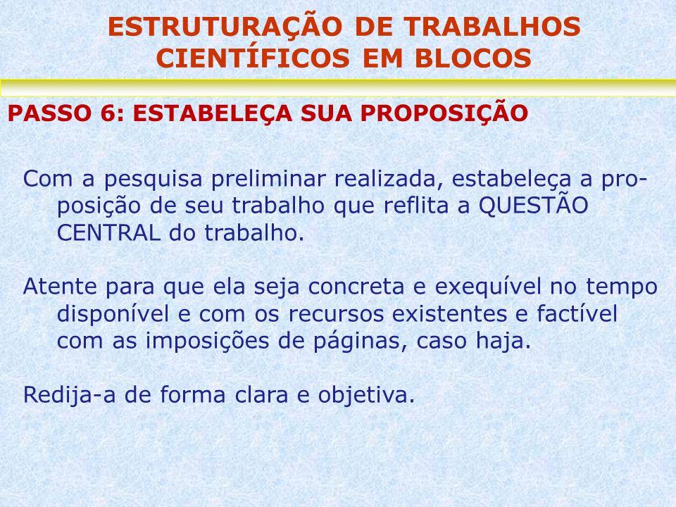 ESTRUTURAÇÃO DE TRABALHOS CIENTÍFICOS EM BLOCOS PASSO 6: ESTABELEÇA SUA PROPOSIÇÃO Com a pesquisa preliminar realizada, estabeleça a pro- posição de s