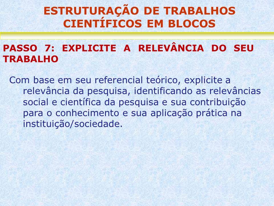 ESTRUTURAÇÃO DE TRABALHOS CIENTÍFICOS EM BLOCOS PASSO 7: EXPLICITE A RELEVÂNCIA DO SEU TRABALHO Com base em seu referencial teórico, explicite a relev