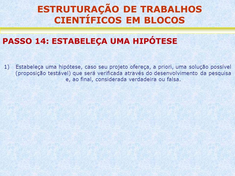 ESTRUTURAÇÃO DE TRABALHOS CIENTÍFICOS EM BLOCOS PASSO 14: ESTABELEÇA UMA HIPÓTESE 1)Estabeleça uma hipótese, caso seu projeto ofereça, a priori, uma s