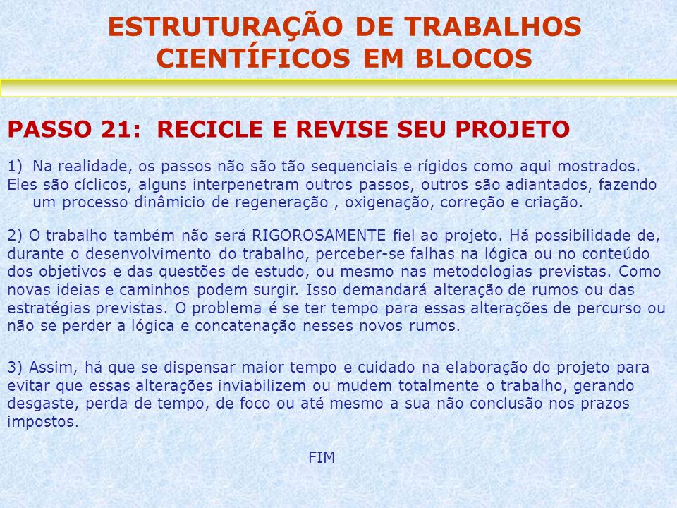 ESTRUTURAÇÃO DE TRABALHOS CIENTÍFICOS EM BLOCOS PASSO 21: RECICLE E REVISE SEU PROJETO 1)Na realidade, os passos não são tão sequenciais e rígidos com