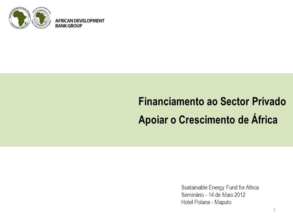 Financiamento ao Sector Privado Apoiar o Crescimento de África Sustainable Energy Fund for Africa Seminário - 14 de Maio 2012 Hotel Polana - Maputo 1