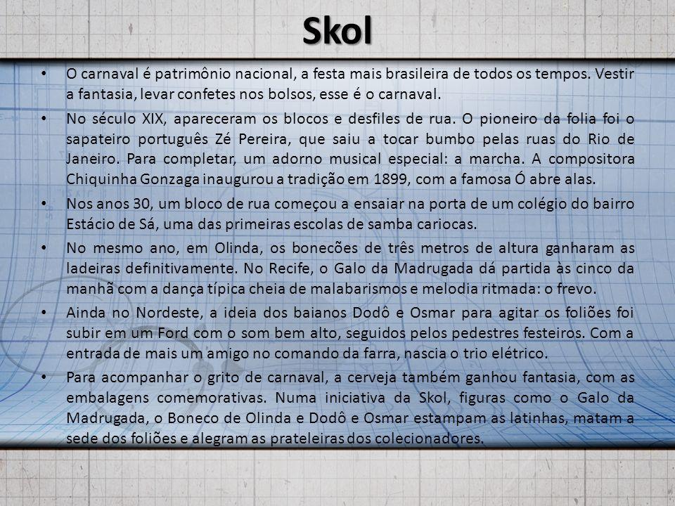 Skol O carnaval é patrimônio nacional, a festa mais brasileira de todos os tempos. Vestir a fantasia, levar confetes nos bolsos, esse é o carnaval. No