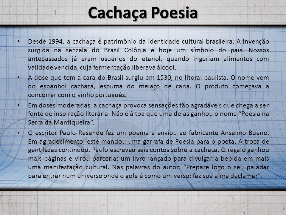 Cachaça Poesia Desde 1994, a cachaça é patrimônio da identidade cultural brasileira. A invenção surgida na senzala do Brasil Colônia é hoje um símbolo