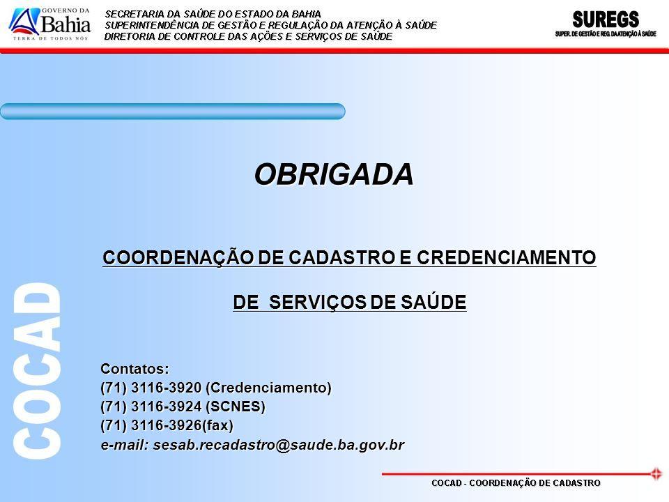 OBRIGADA COORDENAÇÃO DE CADASTRO E CREDENCIAMENTO DE SERVIÇOS DE SAÚDE Contatos: (71) 3116-3920 (Credenciamento) (71) 3116-3924 (SCNES) (71) 3116-3926