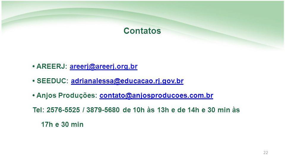 22 Contatos AREERJ: areerj@areerj.org.br SEEDUC: adrianalessa@educacao.rj.gov.bradrianalessa@educacao.rj.gov.br Anjos Produções: contato@anjosproducoes.com.brcontato@anjosproducoes.com.br Tel: 2576-5525 / 3879-5680 de 10h às 13h e de 14h e 30 min às 17h e 30 min