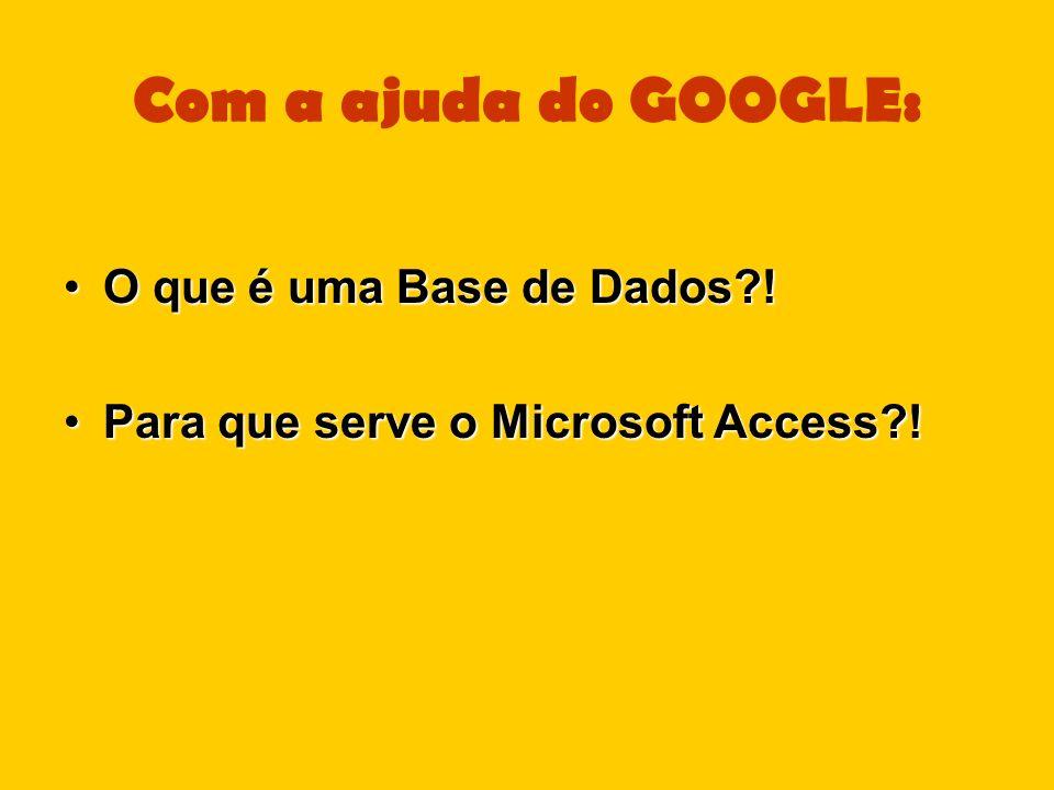 Com a ajuda do GOOGLE: O que é uma Base de Dados?!O que é uma Base de Dados?! Para que serve o Microsoft Access?!Para que serve o Microsoft Access?!