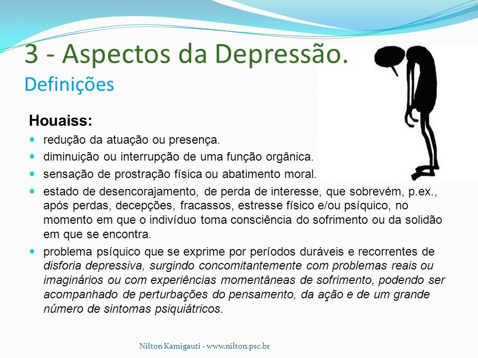 3 - Aspectos da Depressão. Definições Houaiss: redução da atuação ou presença. diminuição ou interrupção de uma função orgânica. sensação de prostraçã
