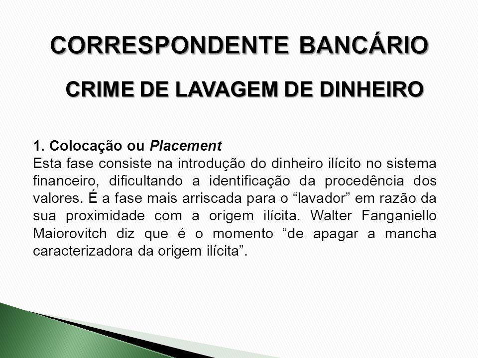 CRIME DE LAVAGEM DE DINHEIRO 1. Colocação ou Placement Esta fase consiste na introdução do dinheiro ilícito no sistema financeiro, dificultando a iden