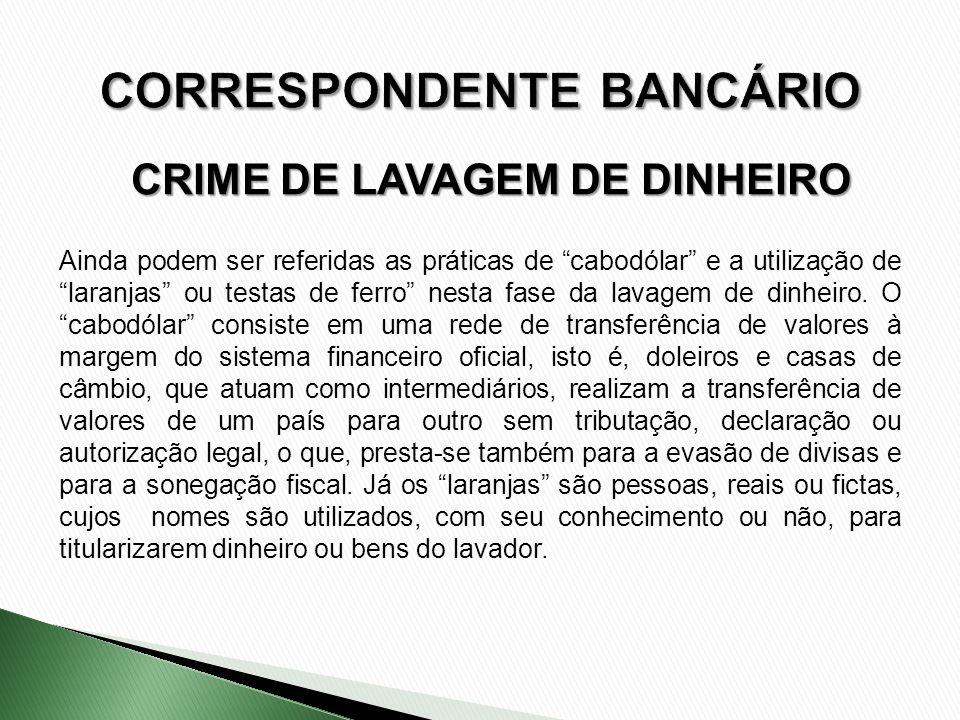CRIME DE LAVAGEM DE DINHEIRO Ainda podem ser referidas as práticas de cabodólar e a utilização de laranjas ou testas de ferro nesta fase da lavagem de