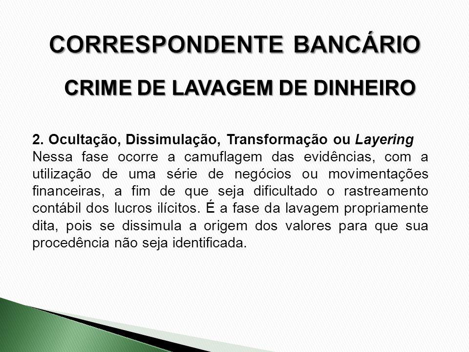 CRIME DE LAVAGEM DE DINHEIRO 2. Ocultação, Dissimulação, Transformação ou Layering Nessa fase ocorre a camuflagem das evidências, com a utilização de