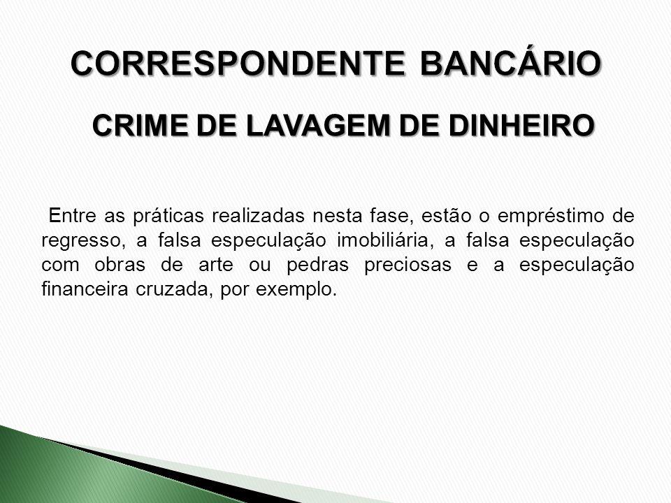 CRIME DE LAVAGEM DE DINHEIRO Entre as práticas realizadas nesta fase, estão o empréstimo de regresso, a falsa especulação imobiliária, a falsa especul
