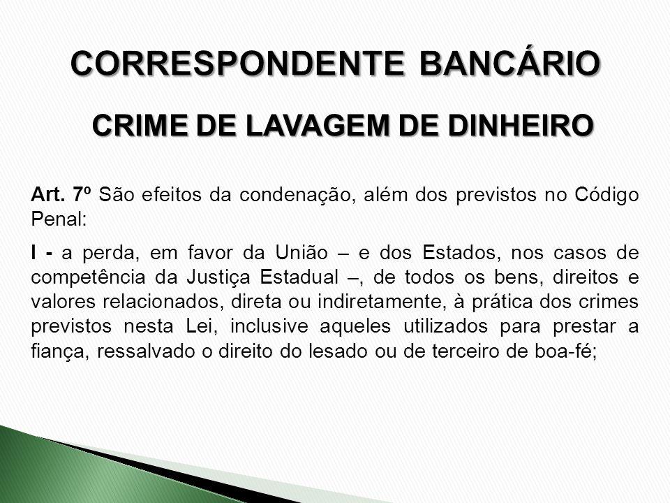 CRIME DE LAVAGEM DE DINHEIRO Art. 7º São efeitos da condenação, além dos previstos no Código Penal: I - a perda, em favor da União – e dos Estados, no