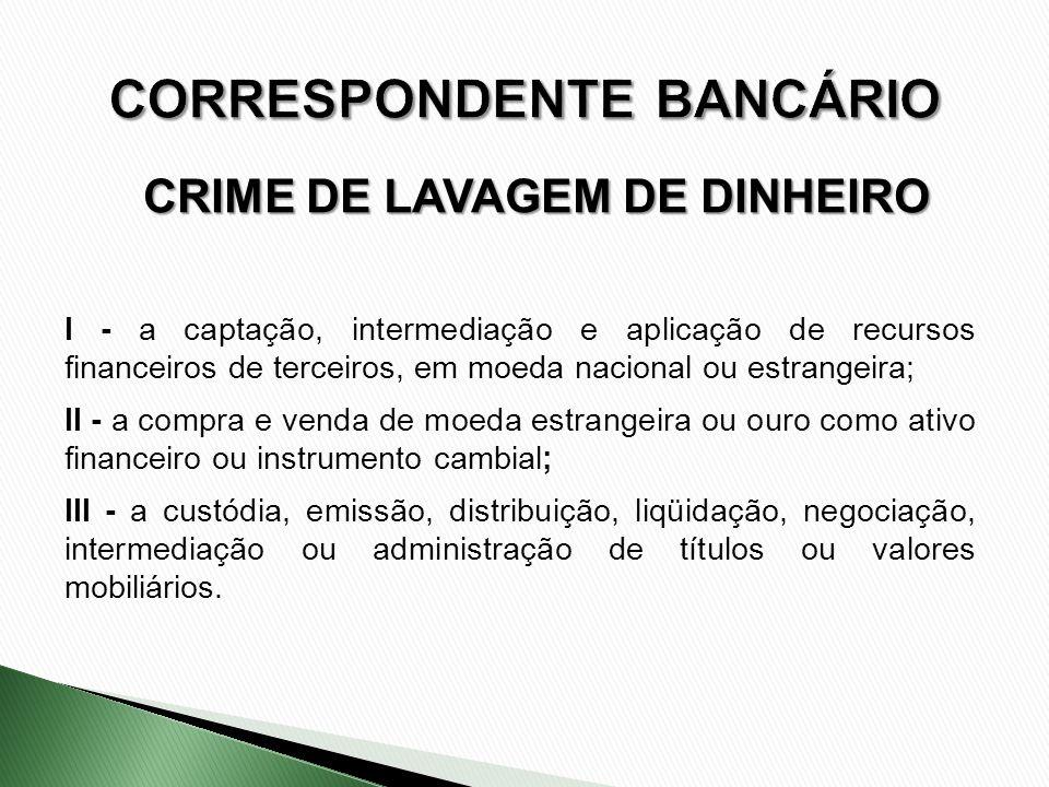 CRIME DE LAVAGEM DE DINHEIRO I - a captação, intermediação e aplicação de recursos financeiros de terceiros, em moeda nacional ou estrangeira; II - a