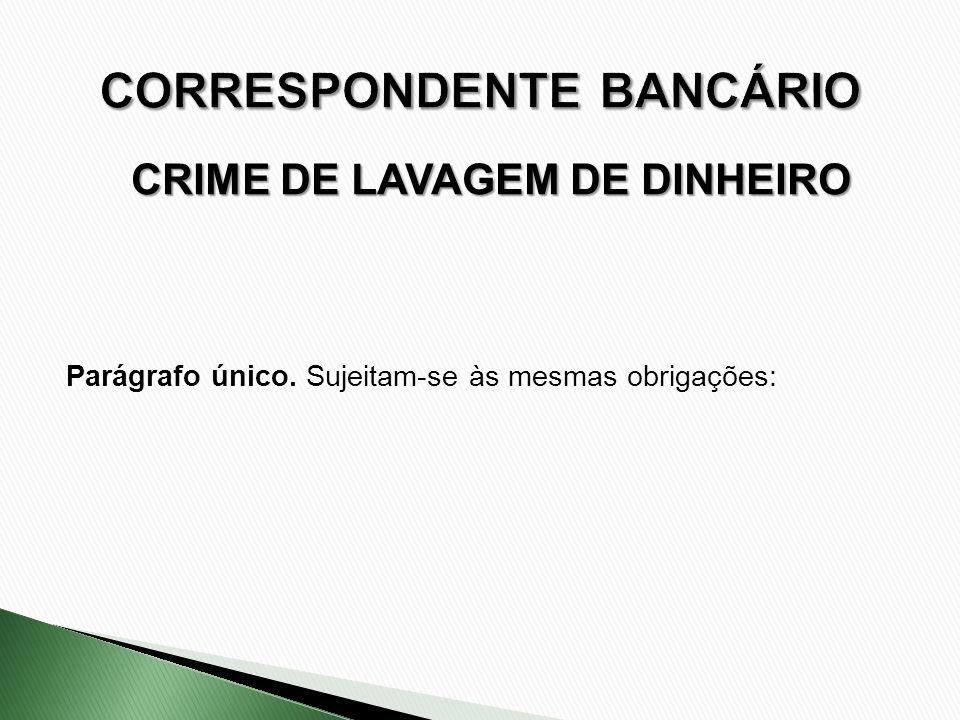 CRIME DE LAVAGEM DE DINHEIRO Parágrafo único. Sujeitam-se às mesmas obrigações: