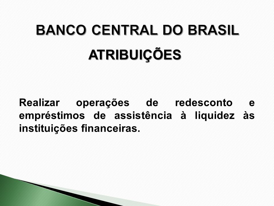 Realizar operações de redesconto e empréstimos de assistência à liquidez às instituições financeiras. ATRIBUIÇÕES