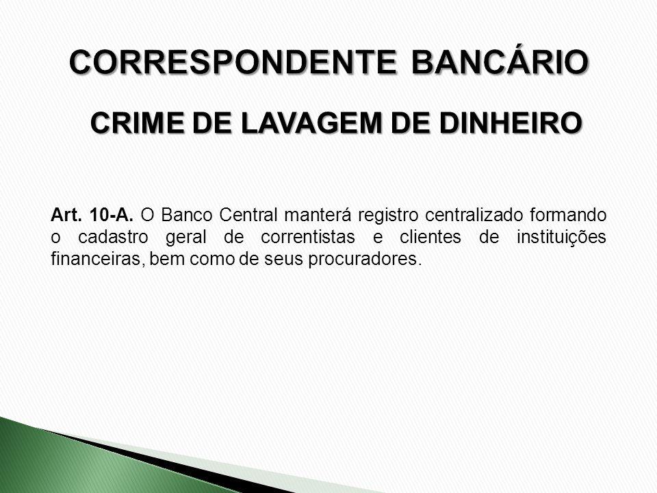 CRIME DE LAVAGEM DE DINHEIRO Art. 10-A. O Banco Central manterá registro centralizado formando o cadastro geral de correntistas e clientes de institui