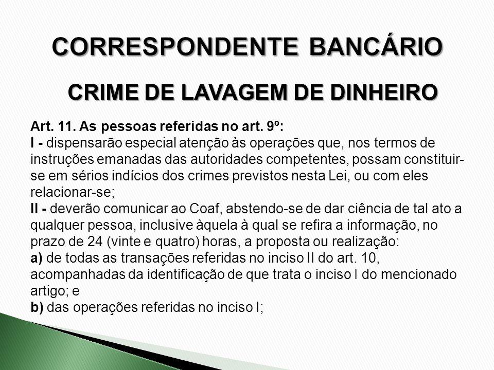 CRIME DE LAVAGEM DE DINHEIRO Art. 11. As pessoas referidas no art. 9º: I - dispensarão especial atenção às operações que, nos termos de instruções ema
