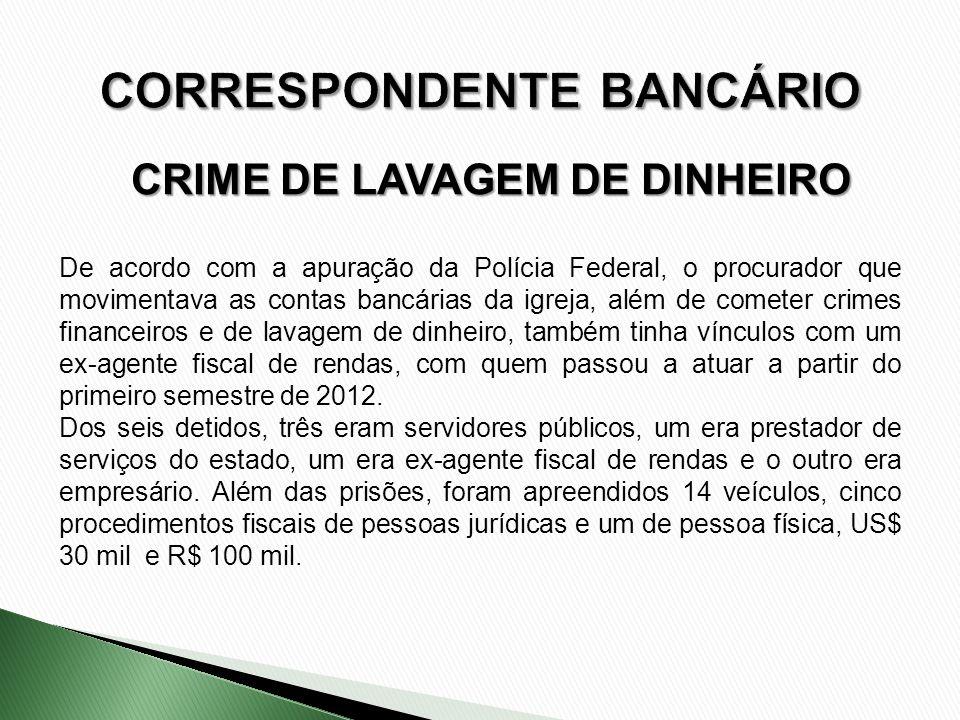 CRIME DE LAVAGEM DE DINHEIRO De acordo com a apuração da Polícia Federal, o procurador que movimentava as contas bancárias da igreja, além de cometer