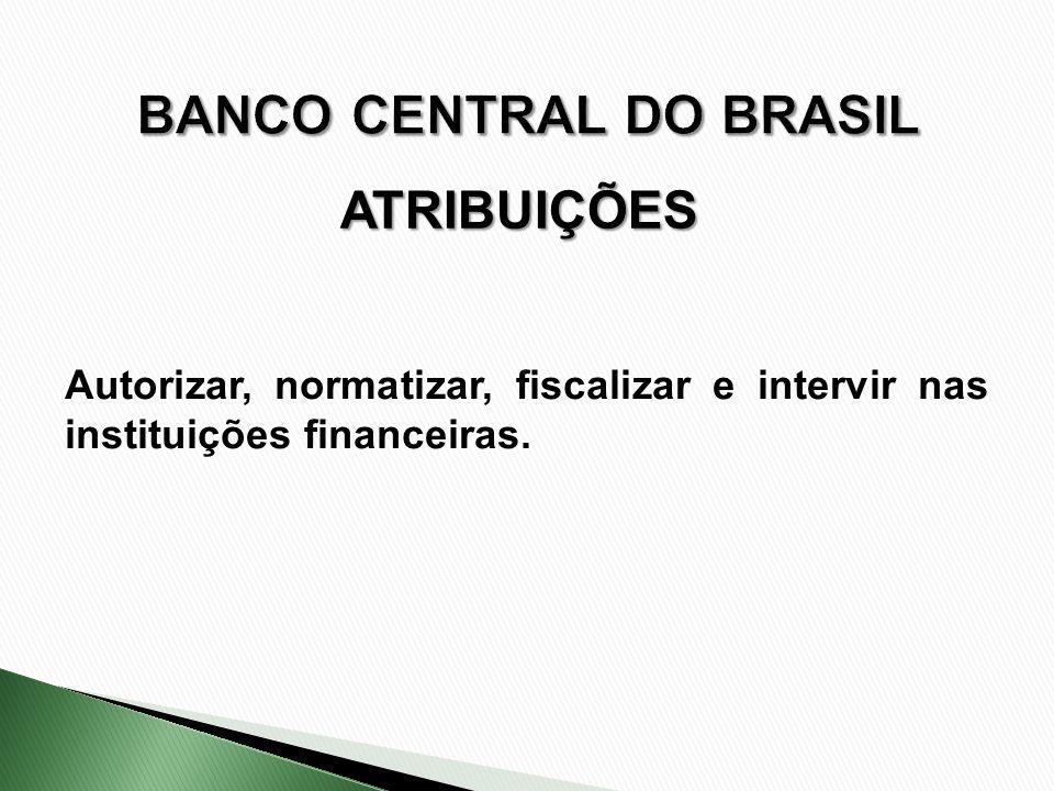ATRIBUIÇÕES Autorizar, normatizar, fiscalizar e intervir nas instituições financeiras.