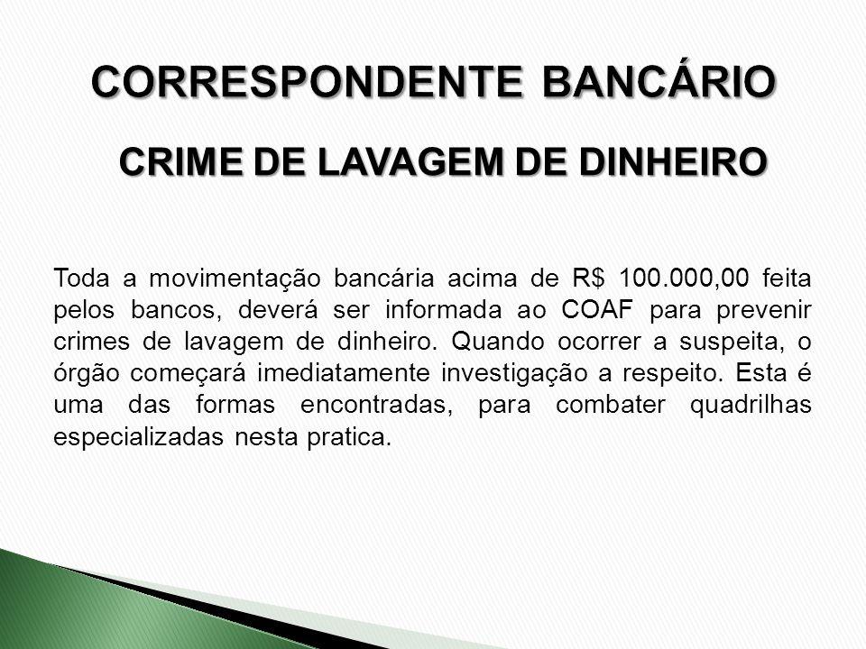 CRIME DE LAVAGEM DE DINHEIRO Toda a movimentação bancária acima de R$ 100.000,00 feita pelos bancos, deverá ser informada ao COAF para prevenir crimes