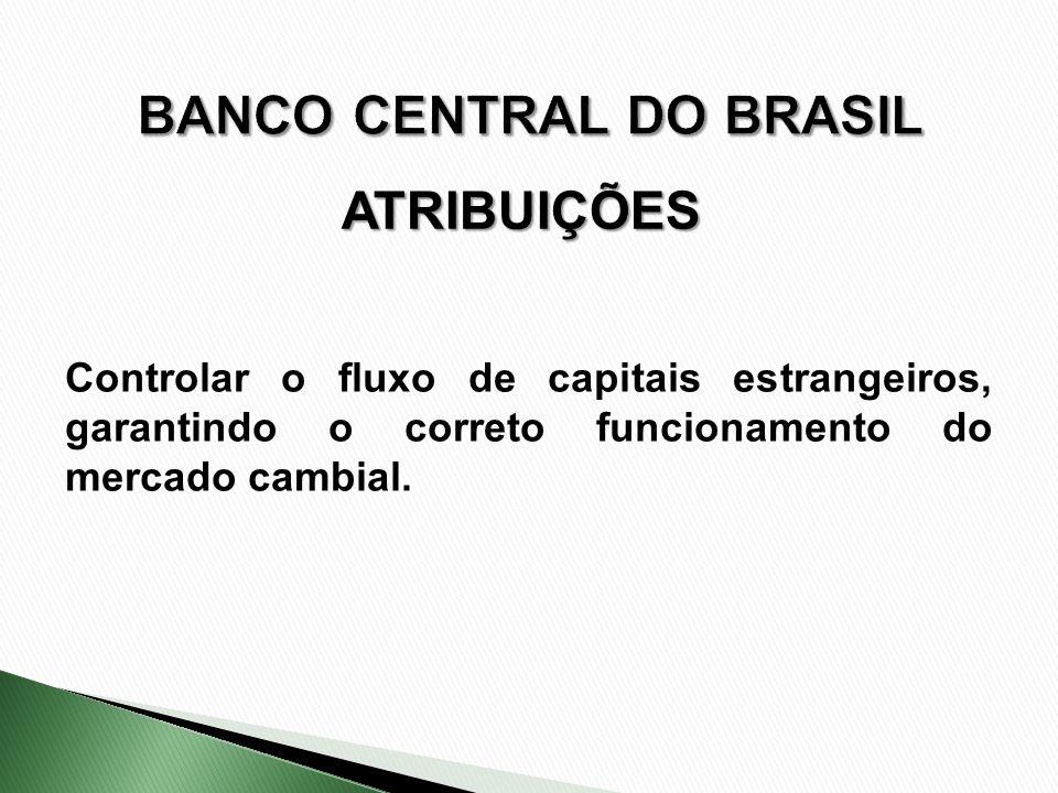 ATRIBUIÇÕES Controlar o fluxo de capitais estrangeiros, garantindo o correto funcionamento do mercado cambial.