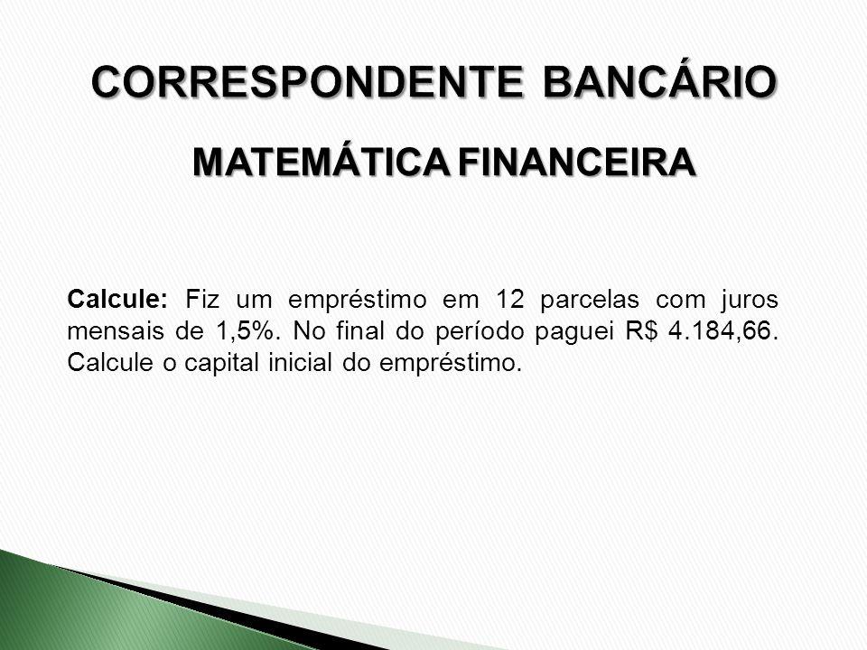 Calcule: Fiz um empréstimo em 12 parcelas com juros mensais de 1,5%. No final do período paguei R$ 4.184,66. Calcule o capital inicial do empréstimo.