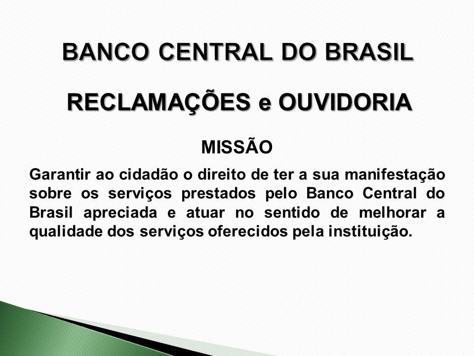 RECLAMAÇÕES e OUVIDORIA MISSÃO Garantir ao cidadão o direito de ter a sua manifestação sobre os serviços prestados pelo Banco Central do Brasil apreci