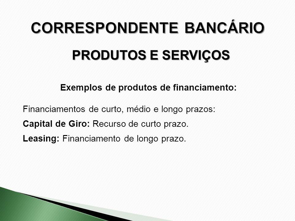 Exemplos de produtos de financiamento: Financiamentos de curto, médio e longo prazos: Capital de Giro: Recurso de curto prazo. Leasing: Financiamento