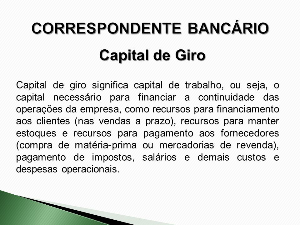 Capital de giro significa capital de trabalho, ou seja, o capital necessário para financiar a continuidade das operações da empresa, como recursos par