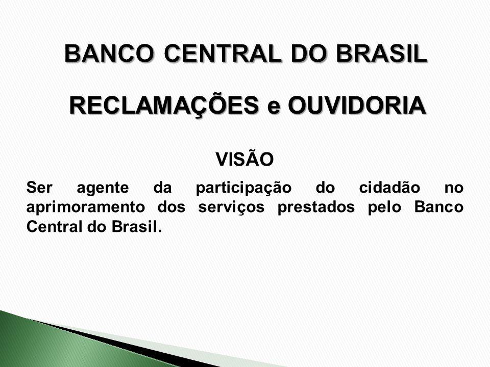 VISÃO Ser agente da participação do cidadão no aprimoramento dos serviços prestados pelo Banco Central do Brasil. RECLAMAÇÕES e OUVIDORIA