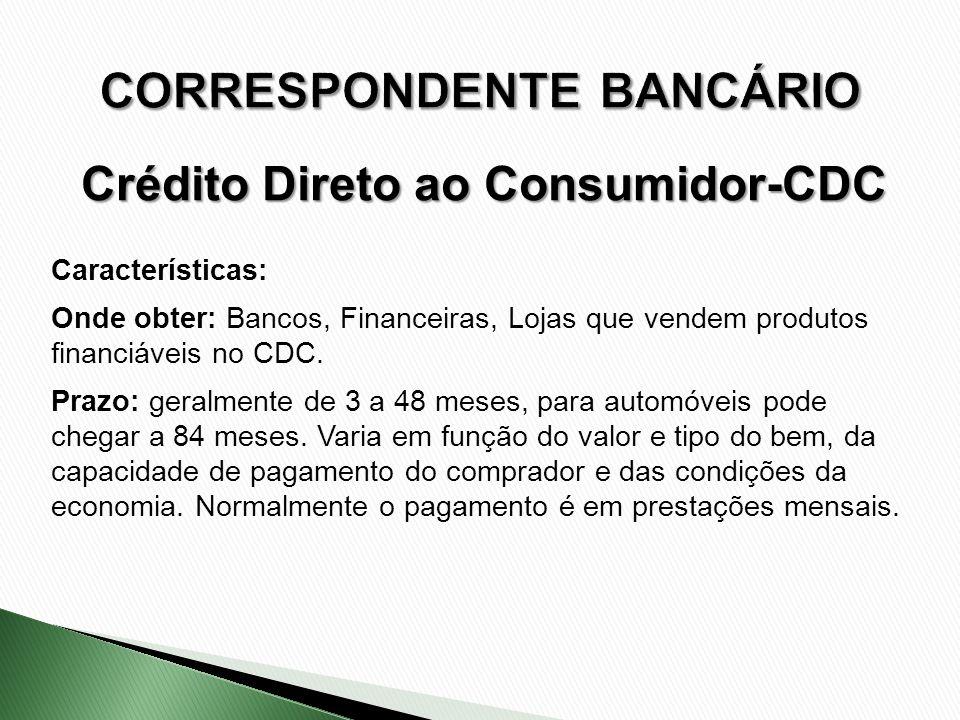Características: Onde obter: Bancos, Financeiras, Lojas que vendem produtos financiáveis no CDC. Prazo: geralmente de 3 a 48 meses, para automóveis po