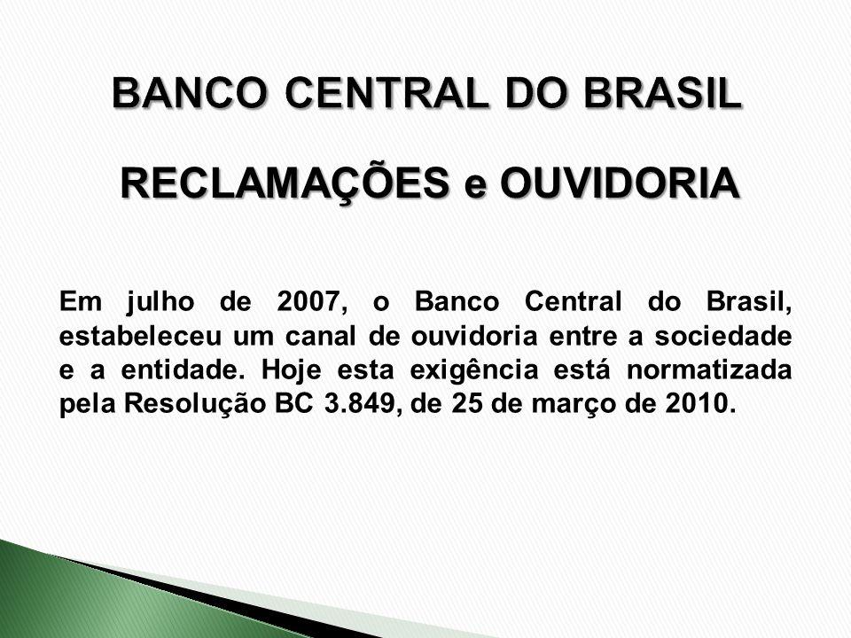 Em julho de 2007, o Banco Central do Brasil, estabeleceu um canal de ouvidoria entre a sociedade e a entidade. Hoje esta exigência está normatizada pe