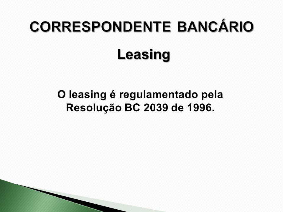 O leasing é regulamentado pela Resolução BC 2039 de 1996. Leasing