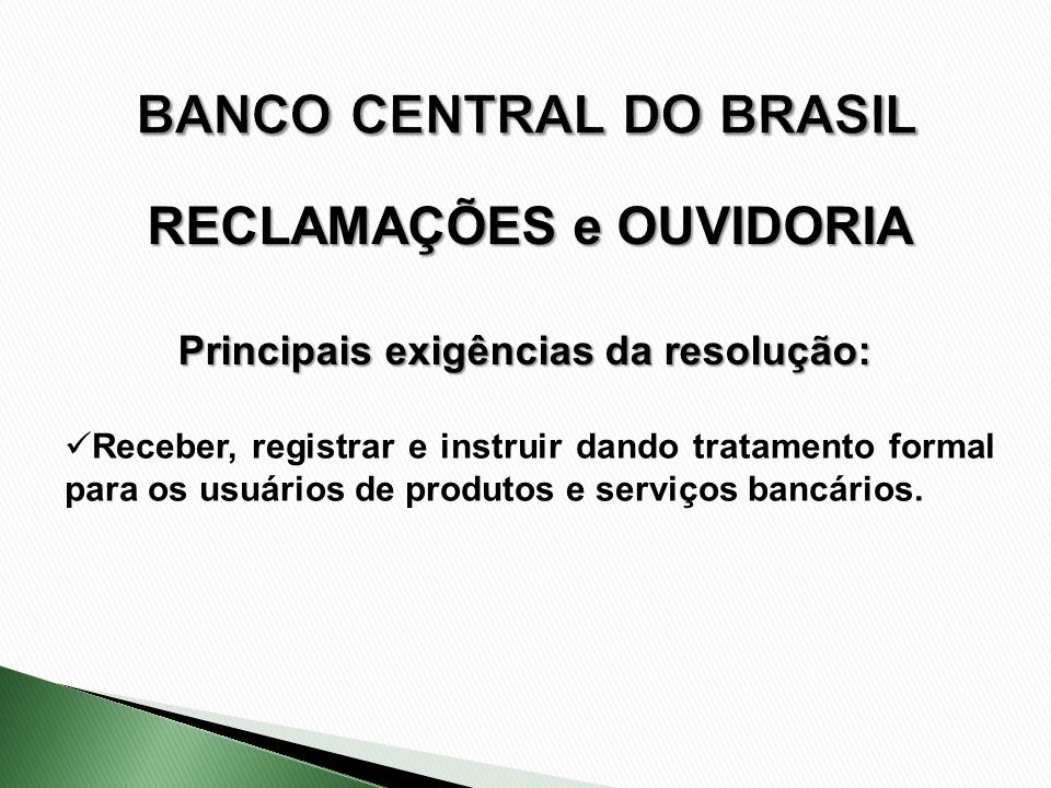 Receber, registrar e instruir dando tratamento formal para os usuários de produtos e serviços bancários. Principais exigências da resolução: RECLAMAÇÕ