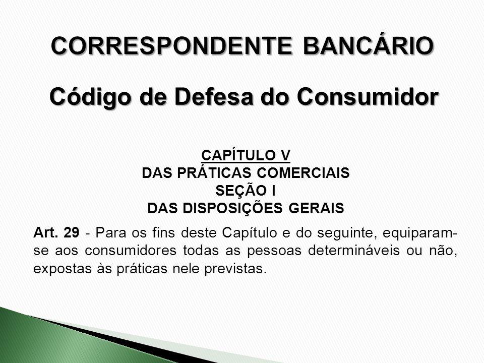 CAPÍTULO V DAS PRÁTICAS COMERCIAIS SEÇÃO I DAS DISPOSIÇÕES GERAIS Art. 29 - Para os fins deste Capítulo e do seguinte, equiparam- se aos consumidores