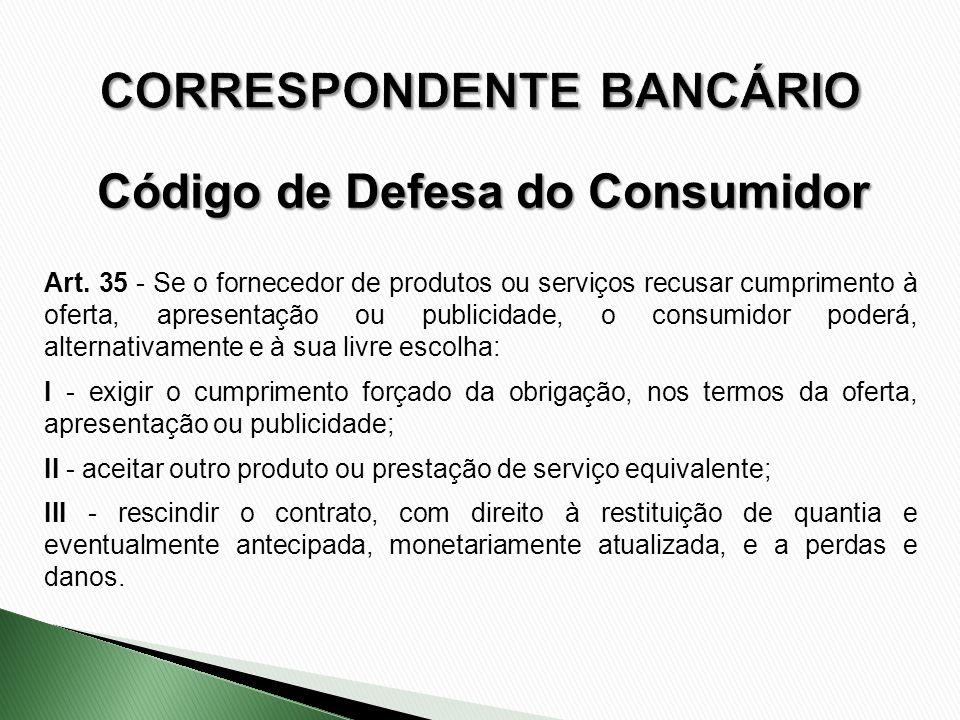 Art. 35 - Se o fornecedor de produtos ou serviços recusar cumprimento à oferta, apresentação ou publicidade, o consumidor poderá, alternativamente e à