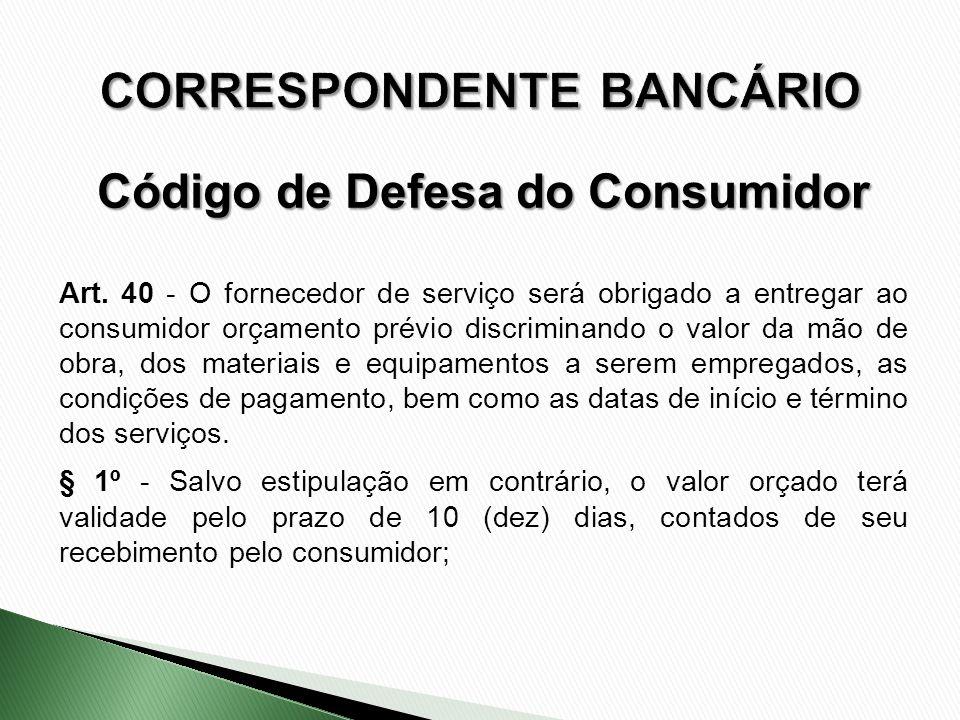 Art. 40 - O fornecedor de serviço será obrigado a entregar ao consumidor orçamento prévio discriminando o valor da mão de obra, dos materiais e equipa