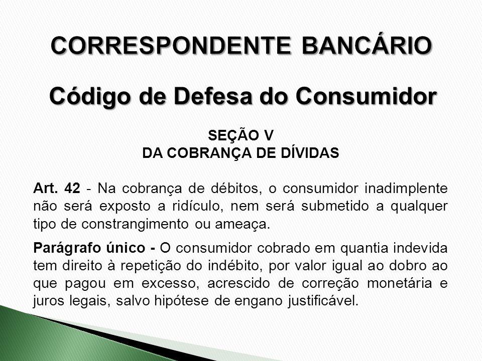 SEÇÃO V DA COBRANÇA DE DÍVIDAS Art. 42 - Na cobrança de débitos, o consumidor inadimplente não será exposto a ridículo, nem será submetido a qualquer