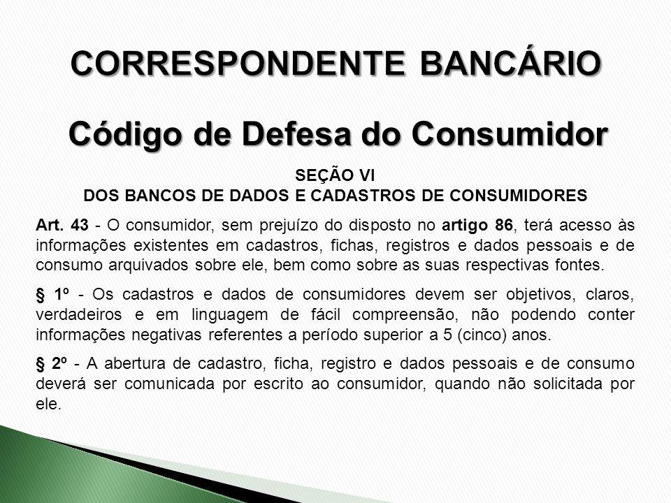SEÇÃO VI DOS BANCOS DE DADOS E CADASTROS DE CONSUMIDORES Art. 43 - O consumidor, sem prejuízo do disposto no artigo 86, terá acesso às informações exi